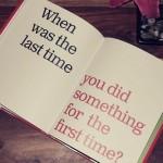 ¿Cuándo fue la última vez que hiciste algo por primera vez?