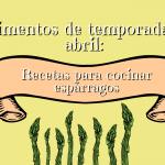 Alimentos de temporada de abril: Cómo cocinar espárragos trigueros